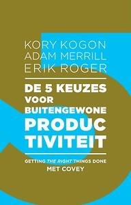 De 5 keuzes voor buitengewone productiviteit Kory Kogon Adam Merrill Erik Roger